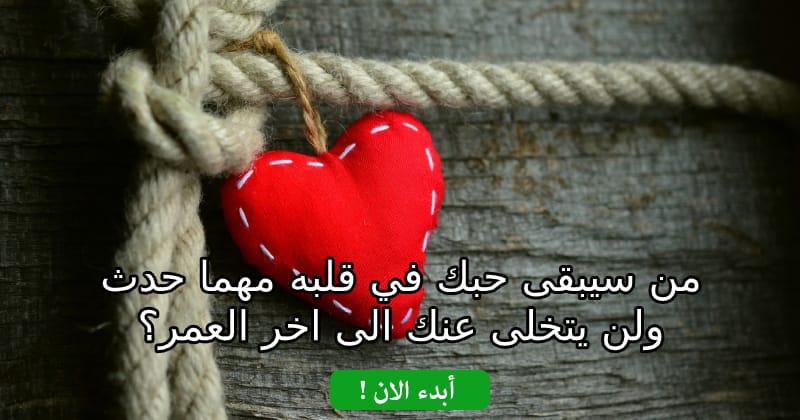 من سيبقى حبك في قلبه مهما حدث ولن يتخلى عنك الى اخر العمر؟